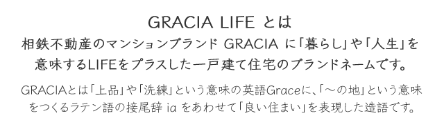 GRACIA LIFE とは  相鉄不動産のマンションブランド GRACIA に「暮らし」や「人生」を意味するLIFEをプラスした一戸建て住宅のブランドネームです。 GRACIAとは「上品」や「洗練」という意味の英語Graceに、「~の地」という意味をつくるラテン語の接尾辞iaをあわせて「良い住まい」を表現した造語です。