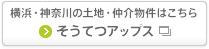 横浜・神奈川の土地・仲介物件はこちら そうてつアップス